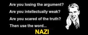 Use the word Nazi if you are losing an argument and you are intellectually weak