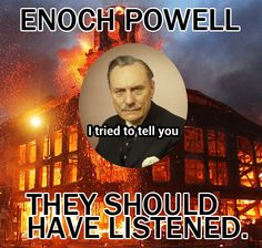 Enoch Powell with the words: They should have listened.